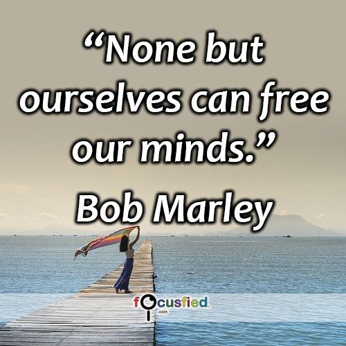 None but ourselves can free our minds -Bob Marley