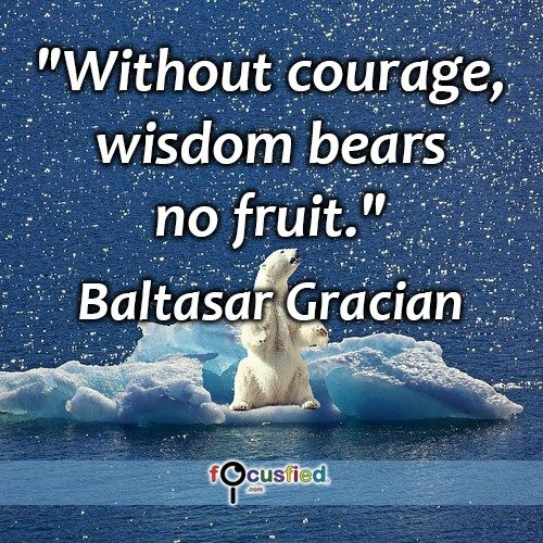 Without Courage, wisdom bears no fruit. – Baltasar Gracian