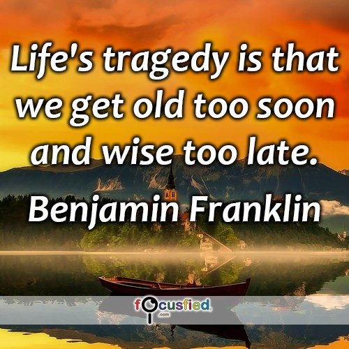 Benjamin-Franklin-Life's-tragedy-is-that-Focusfied