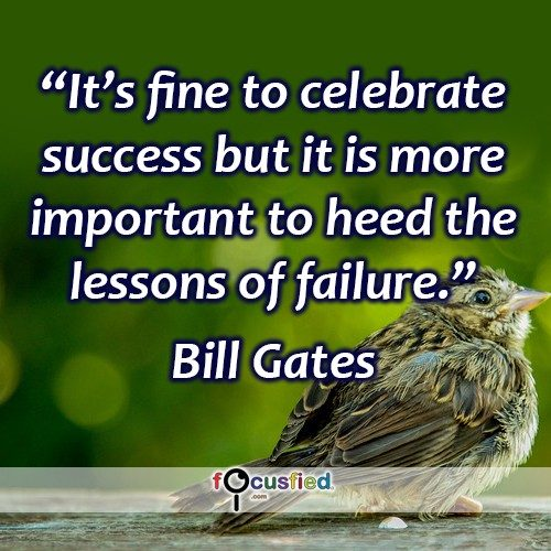 It's fine to celebrate success but it is more important to heed the lessons of failure. – Bill Gates