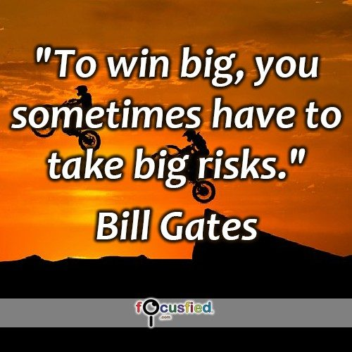 """To win big, you sometimes have to take big risks."" -Bill Gates"