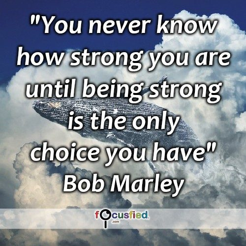 You never know how strong you are until being strong is the only choice you have. – Bob Marley
