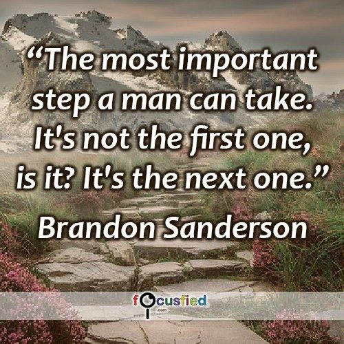 """The most important step a man can take. It's not the first one, is it? It's the next one."" -Brandon Sanderson"