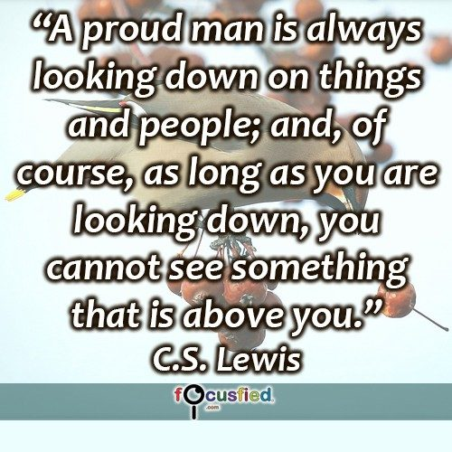 """A proud man is always looking down on things and people; and, of course, as long as you are looking down, you cannot see something that is above you."" -C.S. Lewis"