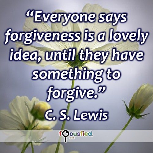 Everyone says forgiveness is a lovely idea, until they have something to forgive. – CS Lewis