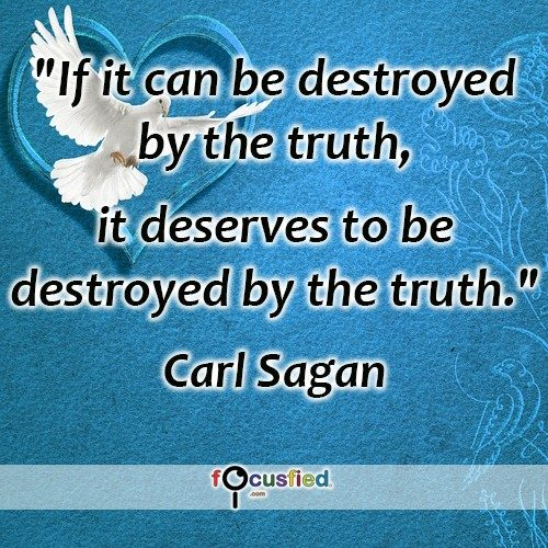 If it can be destroyed by the truth, it deserves to be destroyed by the truth. – Carl Sagan