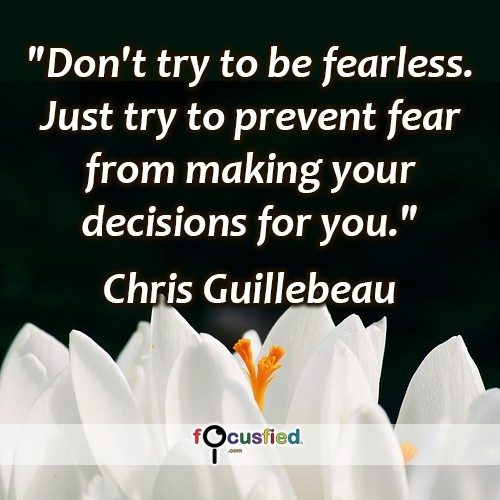 """Don't try to be fearless. Just try to prevent fear from making your decisions for you."" -Chris Guillebeau"