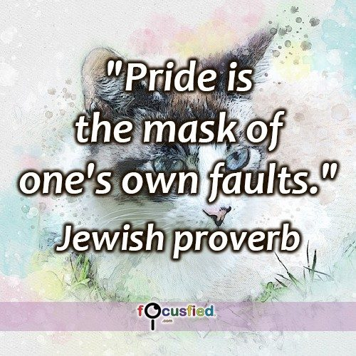 """Pride is the mask of one's own faults."" Jewish Proverb"