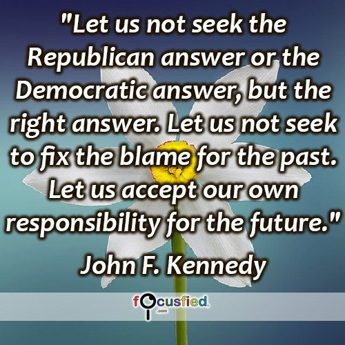 """Let us not seek the Republican answer or the Democratic answer, but the right answer. Let us not seek to fix the blame for the past. Let us accept our own responsibility for the future."" -John F Kennedy"