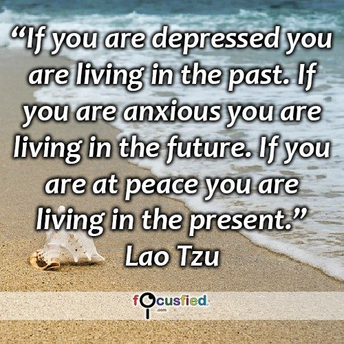If you are depressed you are living in the past. If you are anxious you are living in the future. If you are at peace you are living in the present. – Lao Tzu