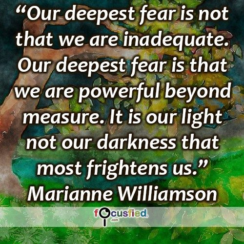 """Our deepest fear is not that we are inadequate. Our deepest fear is that we are powerful beyond measure. It is our light not our darkness that most frightens us."" -Marianne Williamson"