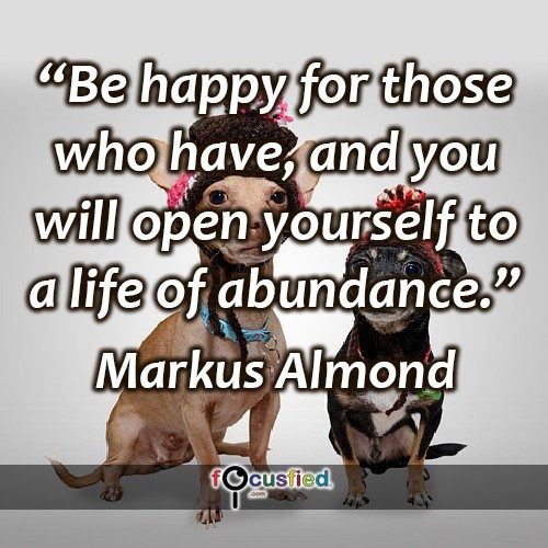 """Be happy for those who have, and you will open yourself to a life of abundance."" -Markus Almond"
