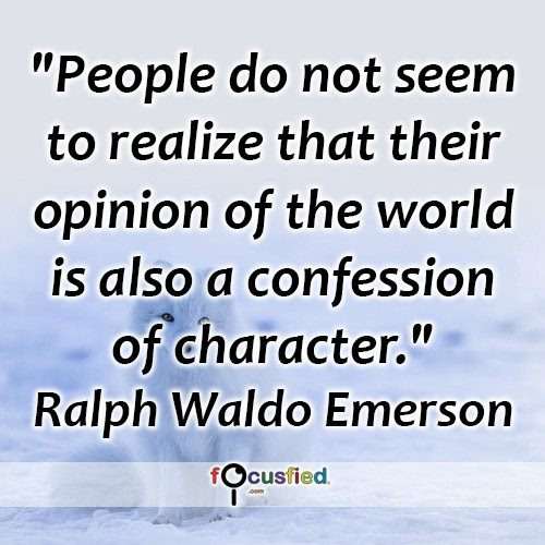 People do not seem to realize that their opinion of the world is also a confession of character. – Ralph Waldo Emerson