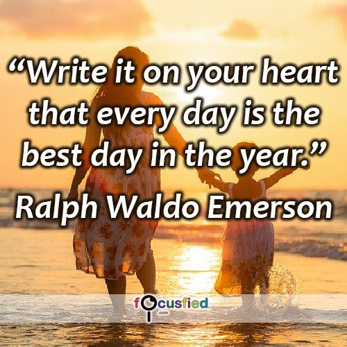Write it on your heart that every day is the best day in the year. -Ralph Waldo Emerson