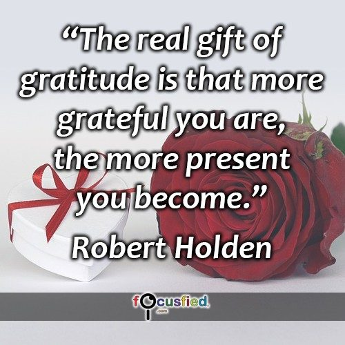 The real gift of gratitude is that more grateful you are, the more present you become. – Robert Holden