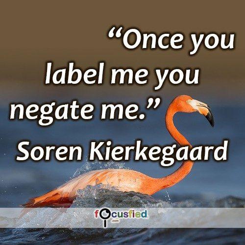 Once you label me you negate me. – Søren Kierkegaard