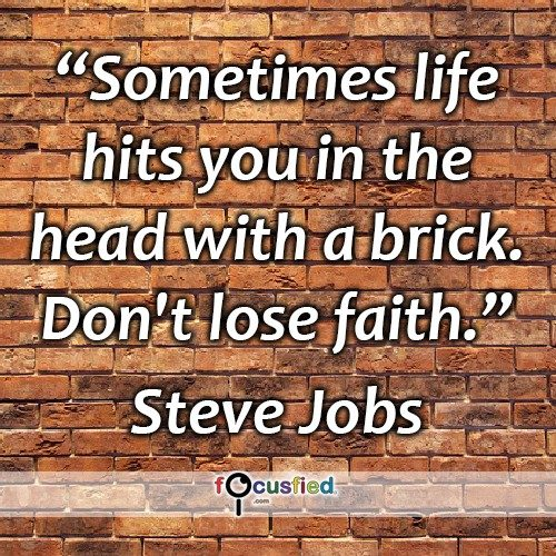 Sometimes life hits you in the head with a brick. Don't lose faith. – Steve Jobs