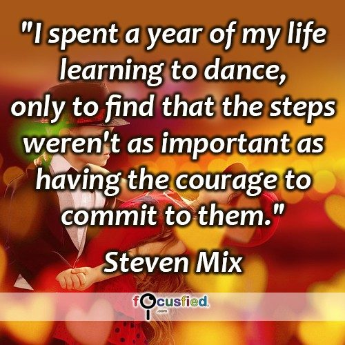 I spent a year of my life learning to dance, only to find that the steps weren't as important as having the courage to commit to them. -Steven Mix
