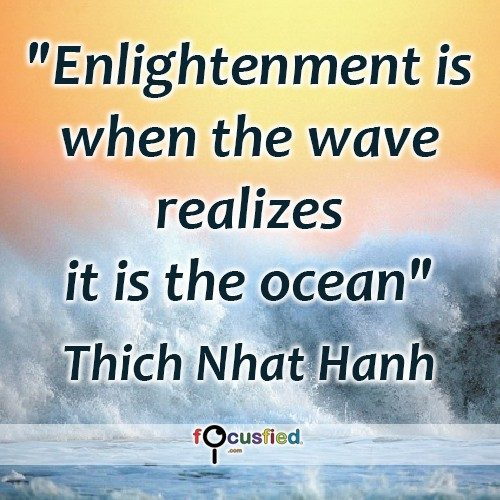 Enlightenment is when the wave realizes it is the ocean. – Thich Nhat Hanh