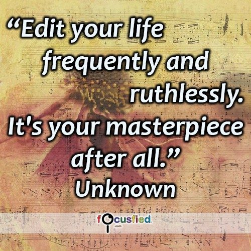 Edit your life frequently and ruthlessly. It's your masterpiece after all. – Unknown