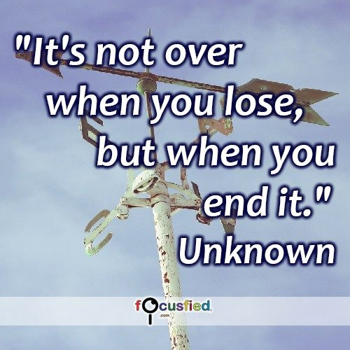 It's not over when you lose, but when you end it. – Unknown