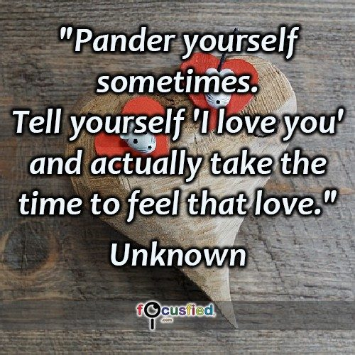Pander yourself sometimes. Tell yourself 'I love you' and actually take the time to feel that love. – Unknown