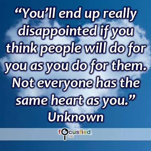 """You'll end up really disappointed if you think people will do for you as you do for them. Not everyone has the same heart as you.""-Unknown"