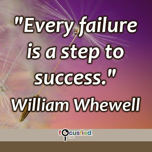 """Every failure is a step to success."" -William Whewell"