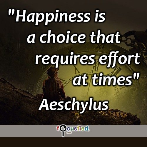 """Happiness is a choice that requires effort at times."" -Aeschylus"
