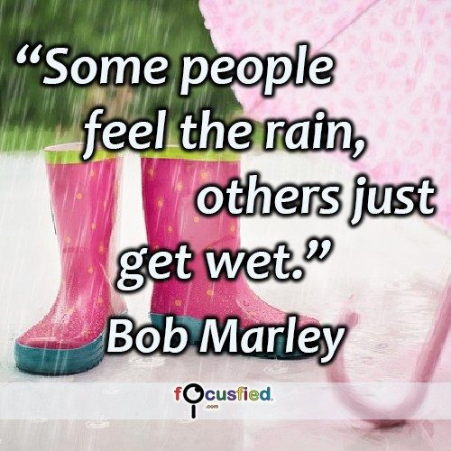 Some people feel the rain, others just get wet. -Bob Marley
