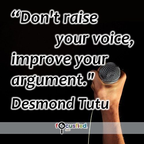 Don't raise your voice, improve your argument. -Desmond Tutu