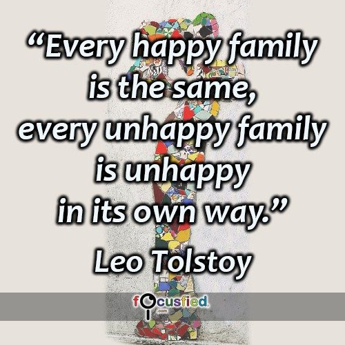 Every happy family is the same, every unhappy family is unhappy in its own way. – Leo Tolstoy