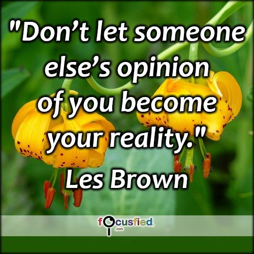 """Don't let someone else's opinion of you become your reality."" – Les Brown"