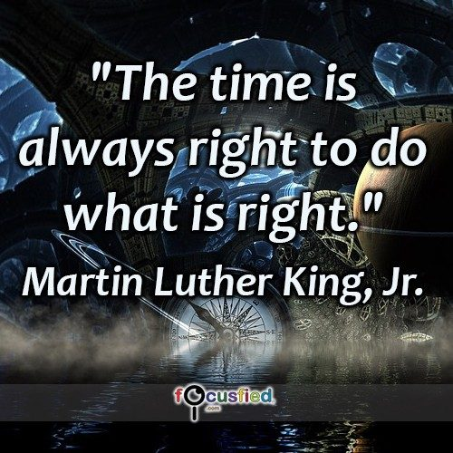 The time is always right to do what is right. – Martin Luther King