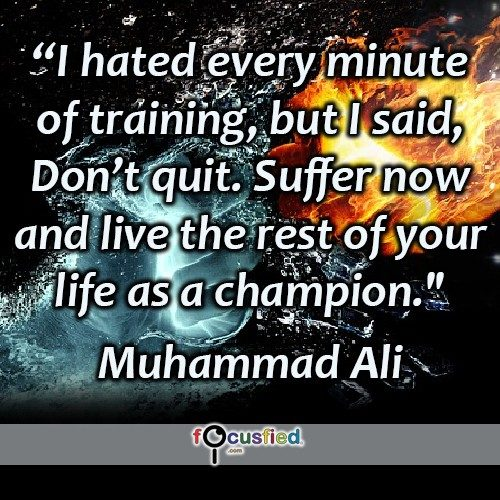 I hated every minute of training, but I said, Don't quit. Suffer now and live the rest of your life as a champion.- Muhammad Ali