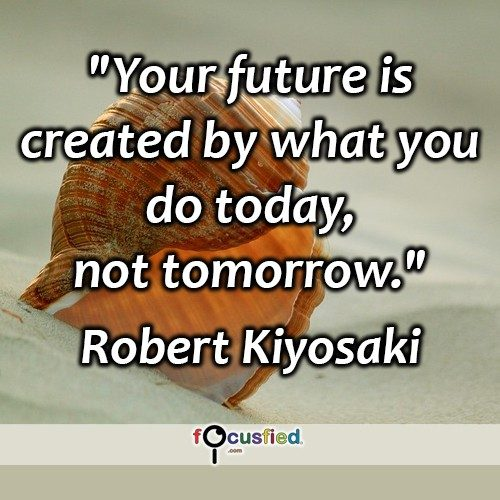 Robert-Kiyosaki-Your-future-is-created-Focusfied