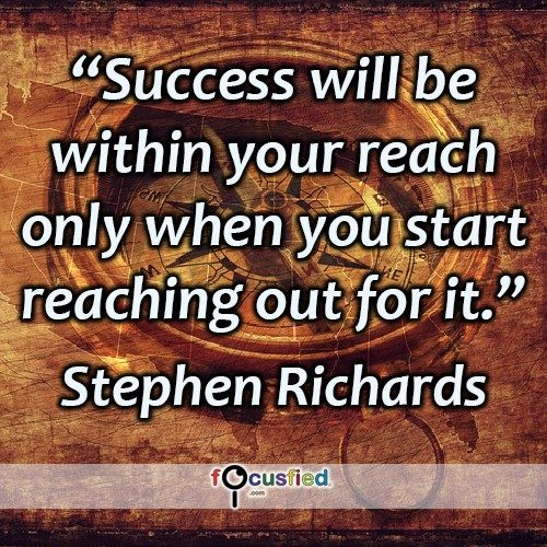 Success will be within your reach only when you start reaching out for it. -Stephen Richards