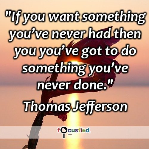 If you want something you've never had then you've got to do something you've never done. – Thomas Jefferson