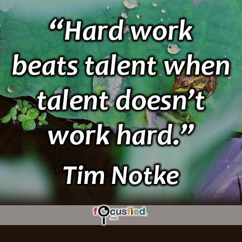 """Hard work beats talent when talent doesn't work hard."" -Tim Notke"