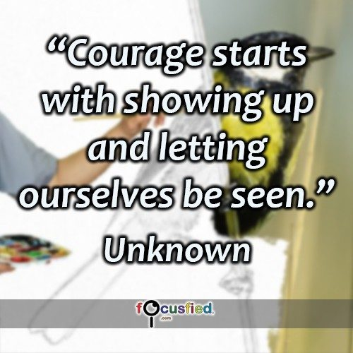 Courage starts with showing up and letting ourselves be seen. -Unknown