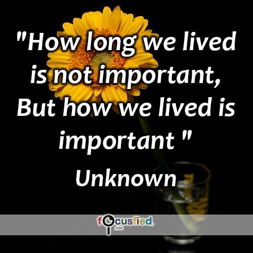 How long we lived is not important, But how we lived is important. -Unknown