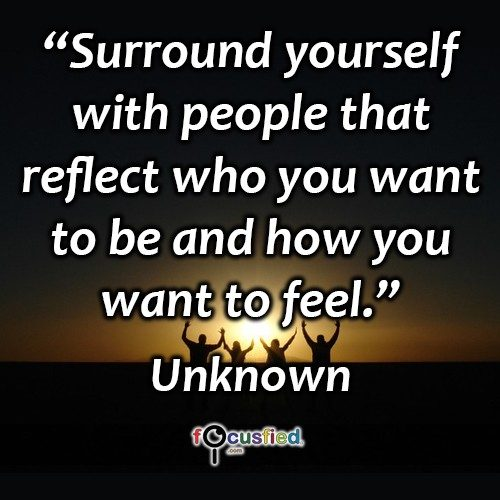 Surround yourself with people that reflect who you want to be and how you want to feel. – Unknown