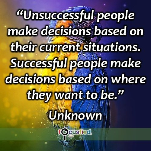 Unsuccessful people make decisions based on their current situations. Successful people make decisions based on where they want to be. – Unknown