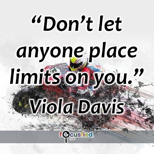 Don't let anyone place limits on you. -Viola Davis