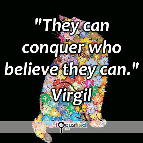 """They can conquer who believe they can."" -Virgil"