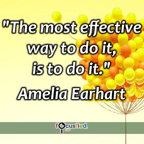 The most effective way to do it, is to do it. -Amelia Earhart